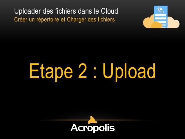 Uploader des fichiers dans le Cloud Créer un répertoire et Charger des fichiers Etape 2 : Upload