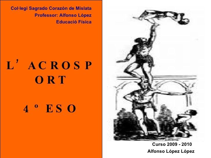 L'ACROSPORT 4º ESO Col·legi Sagrado Corazón de Mislata Professor: Alfonso López Educació Física Alfonso López López   Curs...