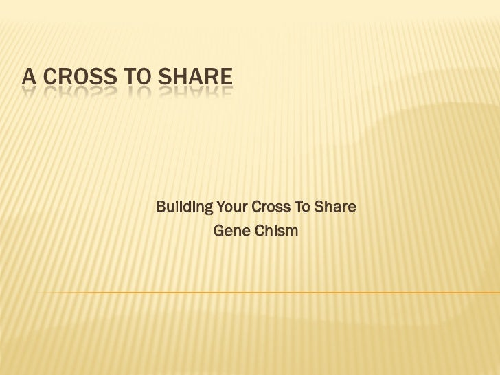 A CROSS TO SHARE          Building Your Cross To Share                  Gene Chism