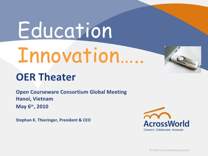 Education Innovation…..  OER Theater Open Courseware Consortium Global Meeting Hanoi, Vietnam May 6th, 2010  Stephan K. Th...