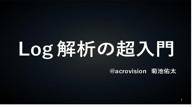 1 Log 解析の超入門 @acrovision 菊池佑太