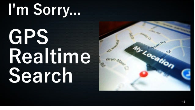 13 I'm Sorry... GPS Realtime Search