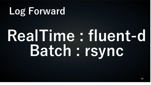 24 RealTime : fluent-d Batch : rsync Log Forward