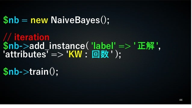 44 $nb = new NaiveBayes(); // iteration $nb->add_instance( 'label' => ' 正解 ', 'attributes' => 'KW : 回数 ' ); $nb->train();