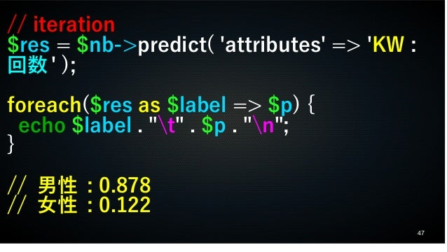 """47 // iteration $res = $nb->predict( 'attributes' => 'KW : 回数 ' ); foreach($res as $label => $p) { echo $label . """"t"""" . $p ..."""