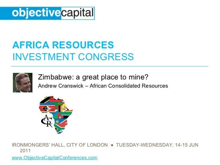 AFRICA RESOURCESINVESTMENT CONGRESS         Zimbabwe: a great place to mine?         Andrew Cranswick – African Consolidat...