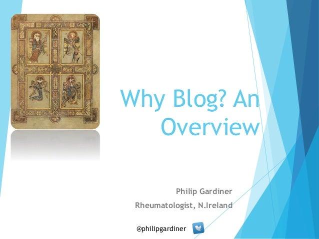 Why Blog? An  Overview  Philip Gardiner  Rheumatologist, N.Ireland  @philipgardiner