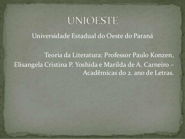 Universidade Estadual do Oeste do Paraná Teoria da Literatura: Professor Paulo Konzen, Elisangela Cristina P. Yoshida e Ma...