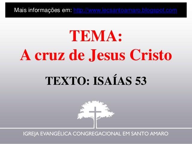TEMA: A cruz de Jesus Cristo TEXTO: ISAÍAS 53 Mais informações em: http://www.iecsantoamaro.blogspot.com