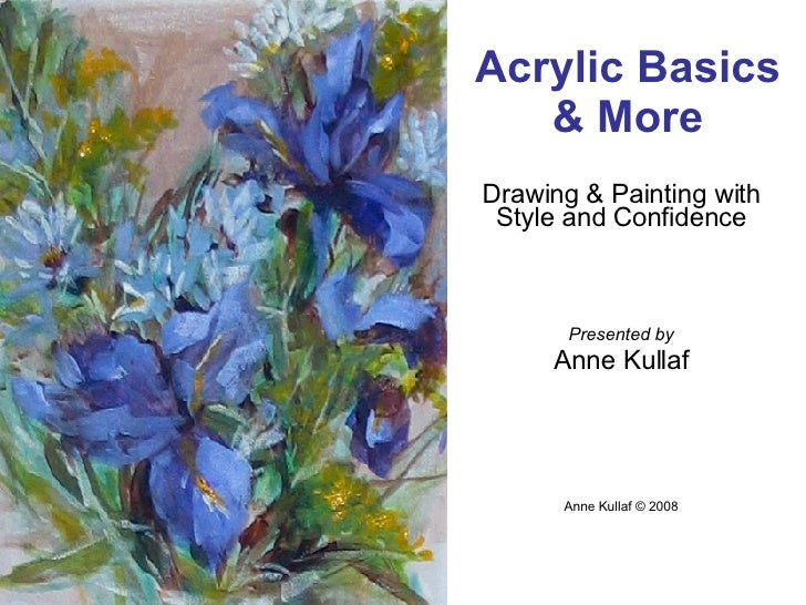 Drawing & Painting with Style and Confidence Presented by Anne Kullaf Anne Kullaf © 2008 Acrylic Basics & More