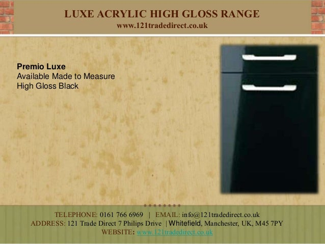 LUXE ACRYLIC HIGH GLOSS RANGE www.121tradedirect.co.uk Premio Luxe Available Made to Measure High Gloss Black TELEPHONE: 0...