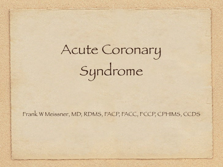 Acute Coronary                  SyndromeFrank W Meissner, MD, RDMS, FACP, FACC, FCCP, CPHIMS, CCDS