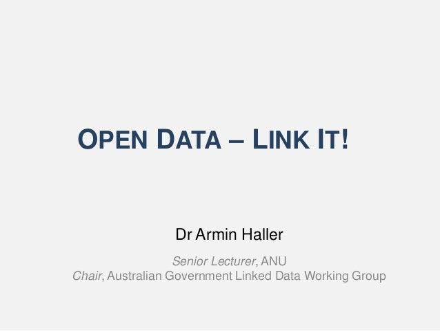 OPEN DATA – LINK IT! Dr Armin Haller Senior Lecturer, ANU Chair, Australian Government Linked Data Working Group