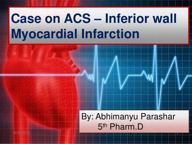 Case on ACS – Inferior wall Myocardial Infarction By: Abhimanyu Parashar 5th Pharm.D 9/5/2013 1