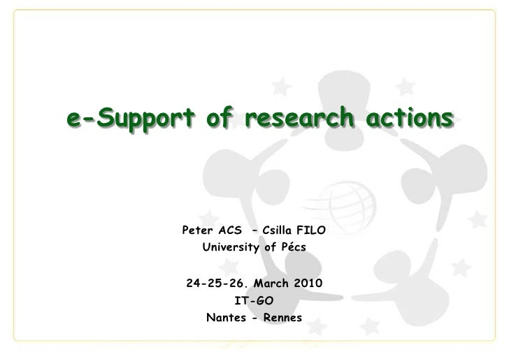 e-Support of research actions<br />Peter ACS  – Csilla FILO<br />University of Pécs<br />24-25-26. March 2010<br />IT-GO <...