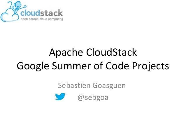 Apache CloudStackGoogle Summer of Code ProjectsSebastien Goasguen@sebgoa