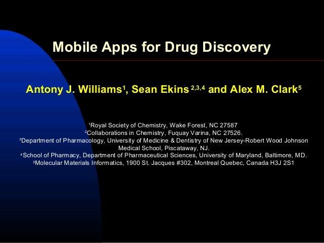 Mobile Apps for Drug Discovery  Antony J. Williams1, Sean Ekins 2,3,4 and Alex M. Clark5                          1       ...