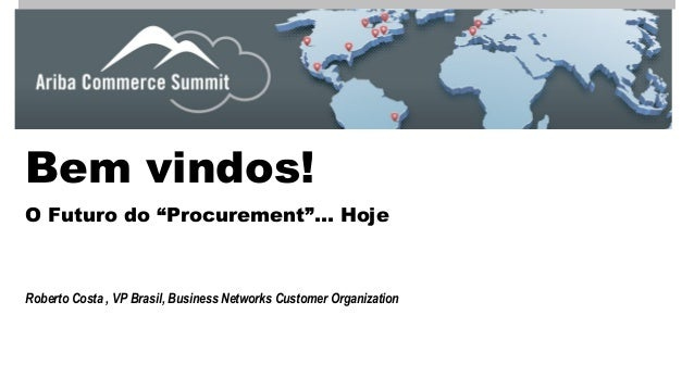 "Bem vindos!  O Futuro do ""Procurement""… Hoje  Roberto Costa , VP Brasil, Business Networks Customer Organization"