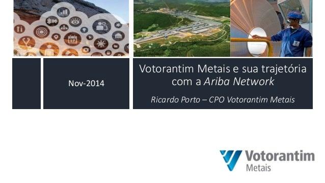 Votorantim Metais e sua trajetória com a Ariba Network Ricardo Porto – CPO Votorantim Metais  Nov-2014