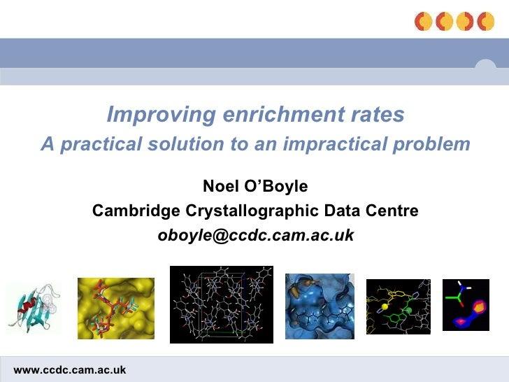 Improving enrichment rates A practical solution to an impractical problem Noel O'Boyle Cambridge Crystallographic Data Cen...