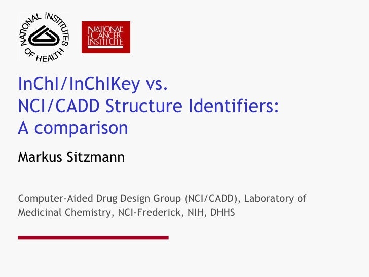 InChI/InChIKey vs. NCI/CADD Structure Identifiers: A comparison Markus Sitzmann Computer-Aided Drug Design Group (NCI/CADD...