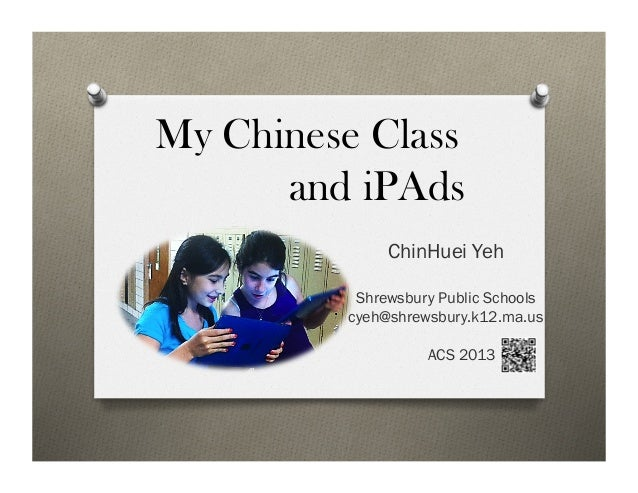 My Chinese Classand iPAdsChinHuei YehShrewsbury Public Schoolscyeh@shrewsbury.k12.ma.usACS 2013