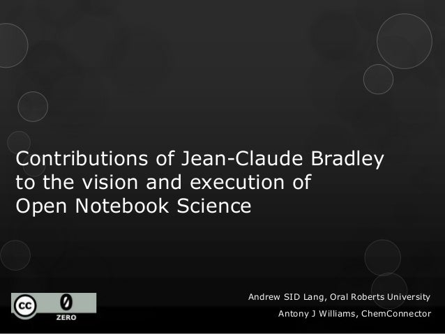 Contributions of Jean-Claude Bradley to the vision and execution of Open Notebook Science Andrew SID Lang, Oral Roberts Un...