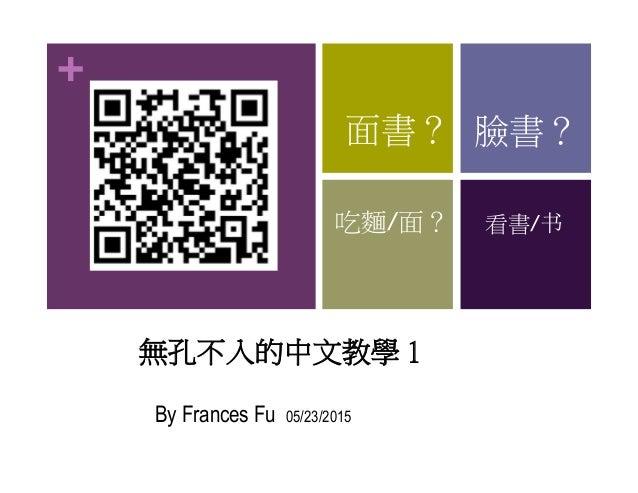 + 無孔不入的中文教學 1 By Frances Fu 05/23/2015 面書? 臉書? 吃麵/面? 看書/书