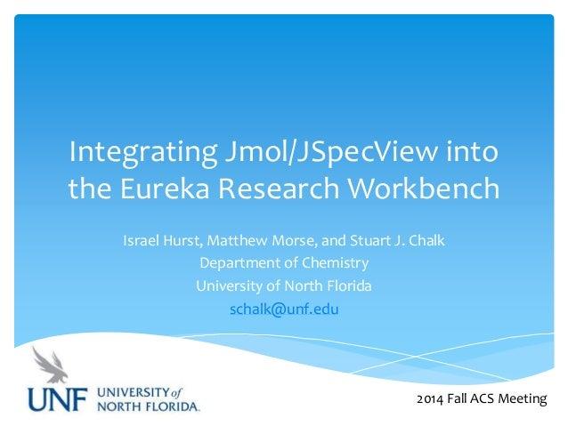 Integrating Jmol/JSpecView into  the Eureka Research Workbench  Israel Hurst, Matthew Morse, and Stuart J. Chalk  Departme...