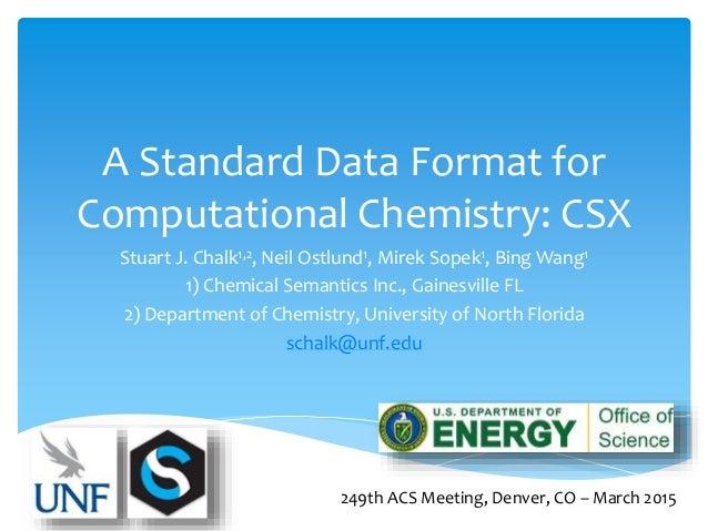 A Standard Data Format for Computational Chemistry: CSX Stuart J. Chalk1,2, Neil Ostlund1, Mirek Sopek1, Bing Wang1 1) Che...