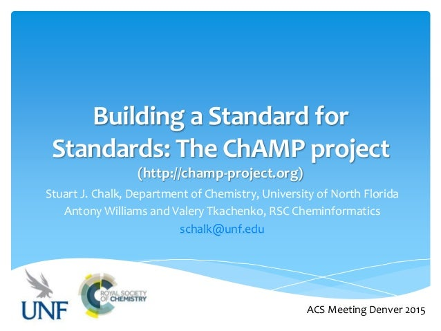 Building a Standard for Standards: The ChAMP project (http://champ-project.org) Stuart J. Chalk, Department of Chemistry, ...