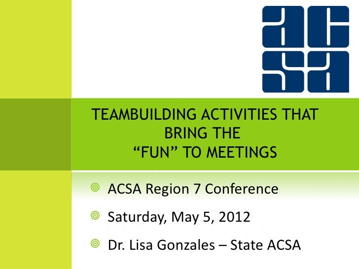 "TEAMBUILDING ACTIVITIES THAT        BRING THE    ""FUN"" TO MEETINGS   ACSA Region 7 Conference   Saturday, May 5, 2012  ..."