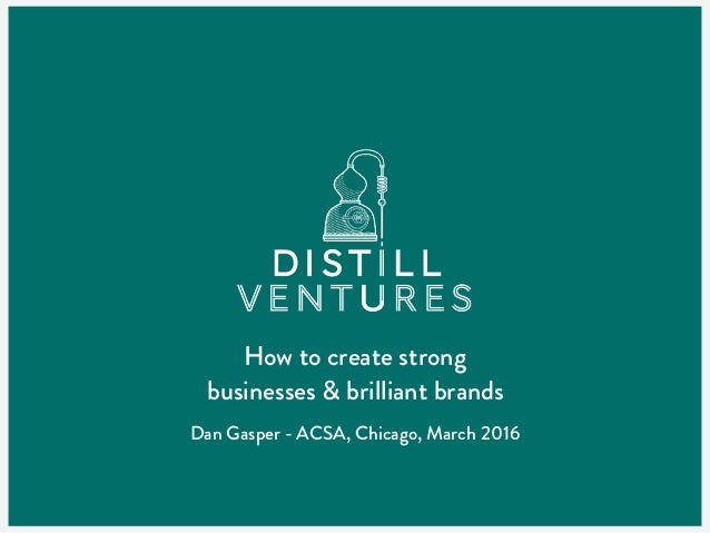 How to create strong businesses & brilliant brands Dan Gasper - ACSA, Chicago, March 2016