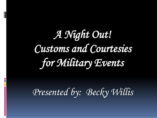 A Night Out! Customs and Courtesies for Military Events Presented by: Becky Willis