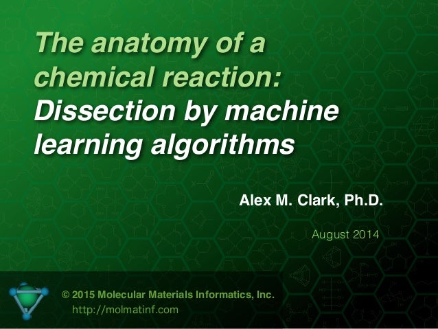 The anatomy of a chemical reaction: Dissection by machine learning algorithms Alex M. Clark, Ph.D. August 2014 © 2015 Mole...