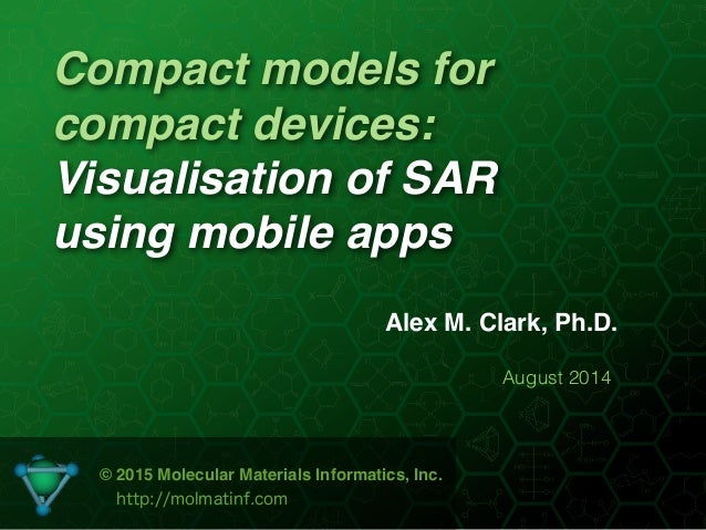 Compact models for compact devices: Visualisation of SAR using mobile apps Alex M. Clark, Ph.D. August 2014 © 2015 Molecul...