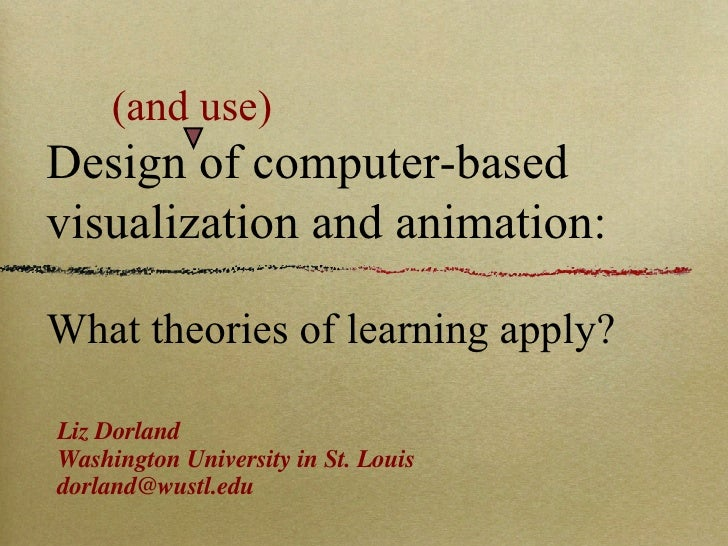 (and use) Design of computer-based visualization and animation: What theories of learning apply? <ul><li>Liz Dorland </li>...