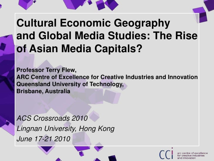 Cultural Economic Geographyand Global Media Studies: The Rise of Asian Media Capitals?Professor Terry Flew, ARC Centre of ...