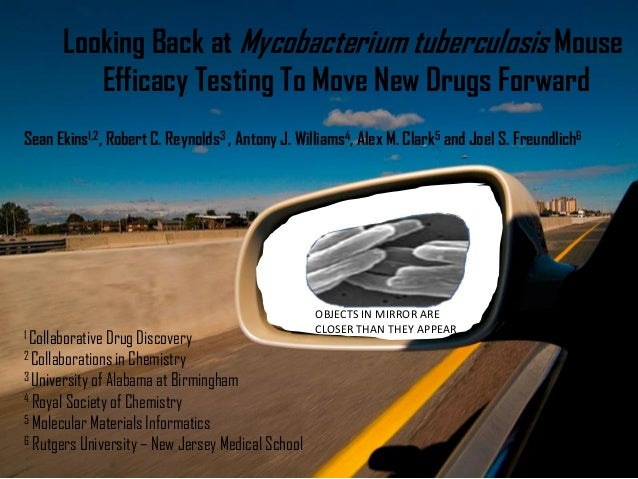 OBJECTS IN MIRROR ARE CLOSER THAN THEY APPEAR Looking Back at Mycobacterium tuberculosis Mouse Efficacy Testing To Move Ne...
