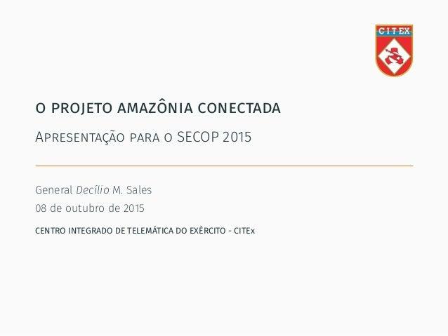 o projeto amazônia conectada Apresentação para o SECOP 2015 General Decílio M. Sales 08 de outubro de 2015 CENTRO INTEGRAD...