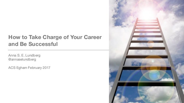 How to Take Charge of Your Career and Be Successful Anna S. E. Lundberg  @annaselundberg  ACS Egham February 2017