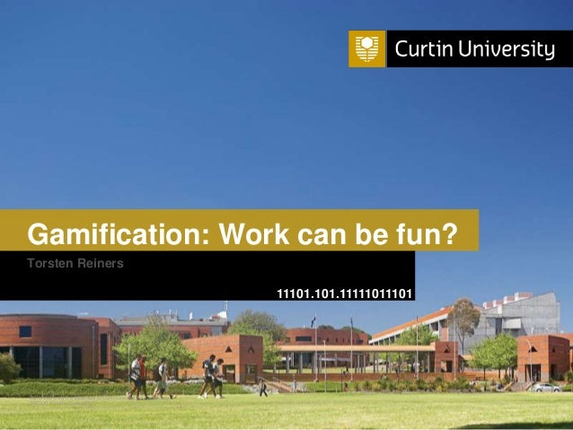 Curtin University is a trademark of Curtin University of Technology CRICOS Provider Code 00301J Gamification: Work can be ...