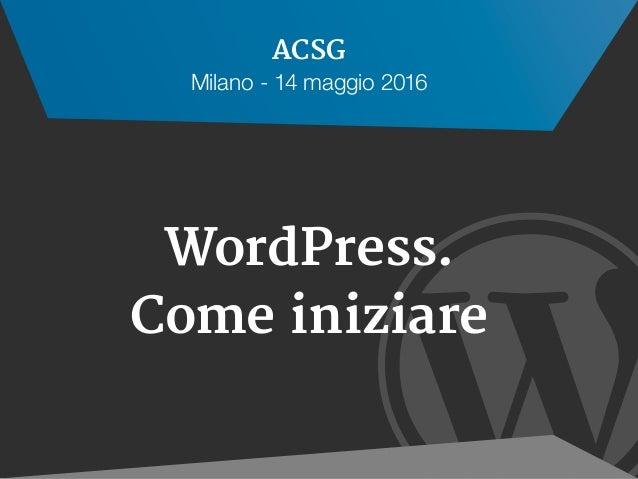  WordPress. Come iniziare ACSG Milano - 14 maggio 2016