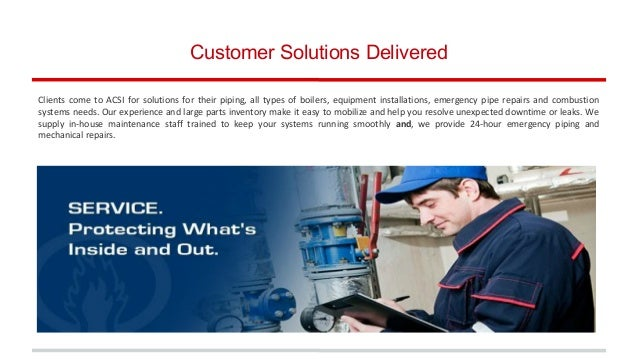 Customer Solutions Delivered Clients come to ACSI for solutions for their piping, all types of boilers, equipment installa...
