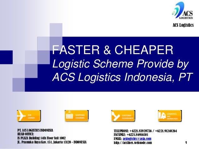 1 FASTER & CHEAPER Logistic Scheme Provide by ACS Logistics Indonesia, PT ACS Logistics PT. ACS LOGISTICS INDONESIA HEAD O...