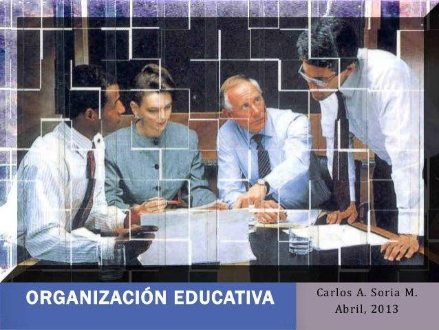 CARLOS A. SORIA M.Carlos A. Soria M.Abril, 2013ORGANIZACIÓN EDUCATIVA