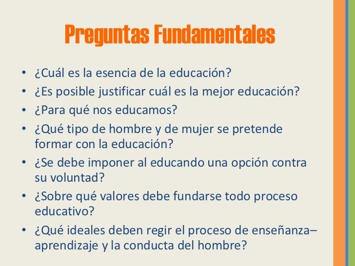 Preguntas Fundamentales <ul><li>¿Cuál es la esencia de la educación? </li></ul><ul><li>¿Es posible justificar cuál es la m...