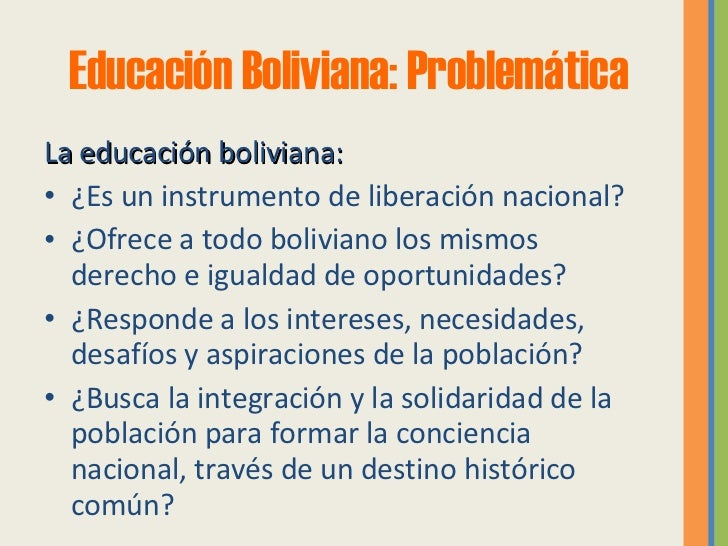 Educación Boliviana: Problemática <ul><li>La educación boliviana: </li></ul><ul><li>¿Es un instrumento de liberación nacio...
