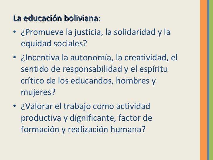 <ul><li>La educación boliviana: </li></ul><ul><li>¿Promueve la justicia, la solidaridad y la equidad sociales? </li></ul><...