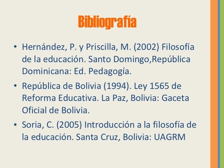 Bibliografía <ul><li>Hernández, P. y Priscilla, M. (2002) Filosofía de la educación. Santo Domingo,República Dominicana: E...